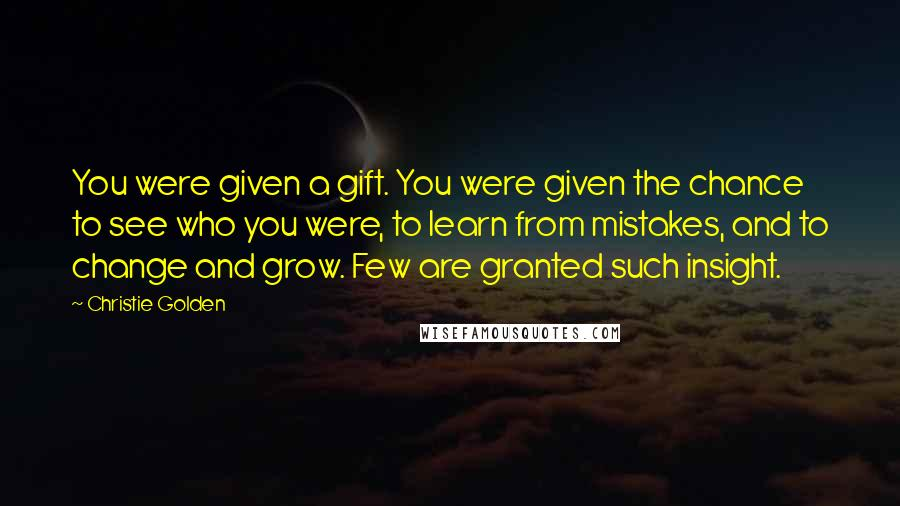 Christie Golden quotes: You were given a gift. You were given the chance to see who you were, to learn from mistakes, and to change and grow. Few are granted such insight.