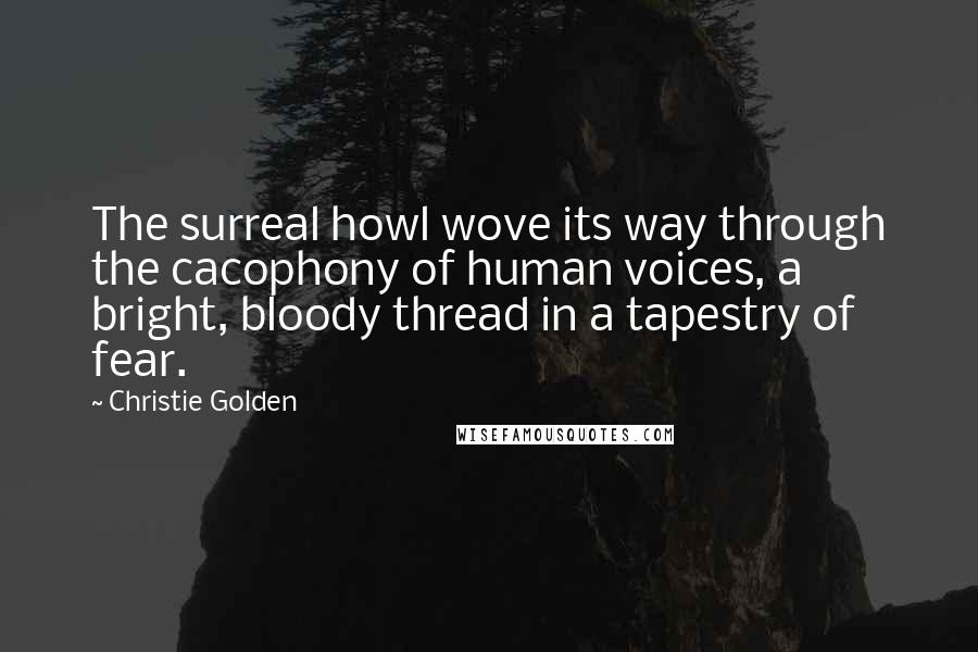 Christie Golden quotes: The surreal howl wove its way through the cacophony of human voices, a bright, bloody thread in a tapestry of fear.
