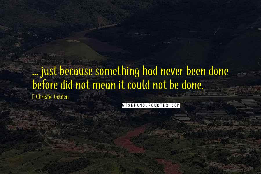 Christie Golden quotes: ... just because something had never been done before did not mean it could not be done.