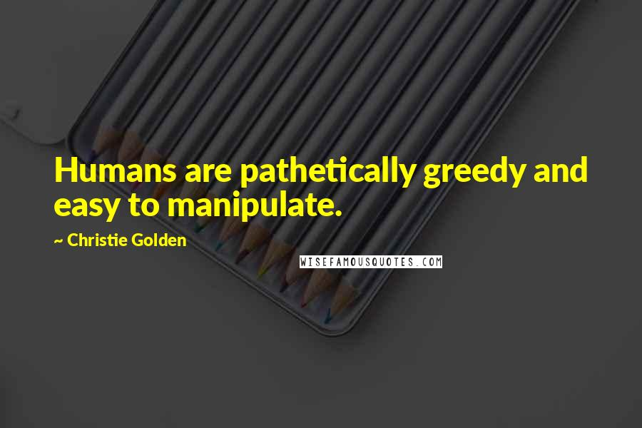 Christie Golden quotes: Humans are pathetically greedy and easy to manipulate.