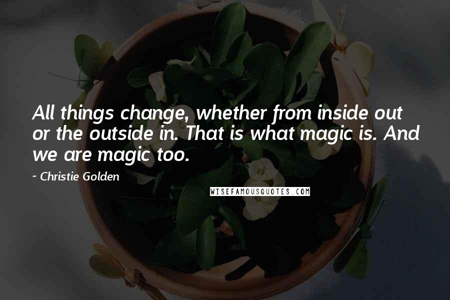 Christie Golden quotes: All things change, whether from inside out or the outside in. That is what magic is. And we are magic too.