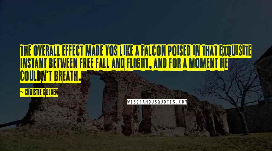 Christie Golden quotes: The overall effect made Vos like a falcon poised in that exquisite instant between free fall and flight, and for a moment he couldn't breath.