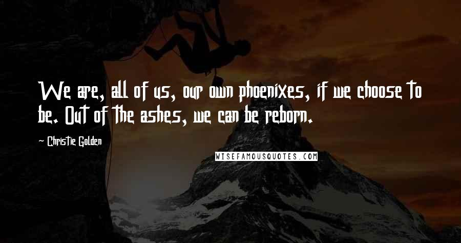Christie Golden quotes: We are, all of us, our own phoenixes, if we choose to be. Out of the ashes, we can be reborn.