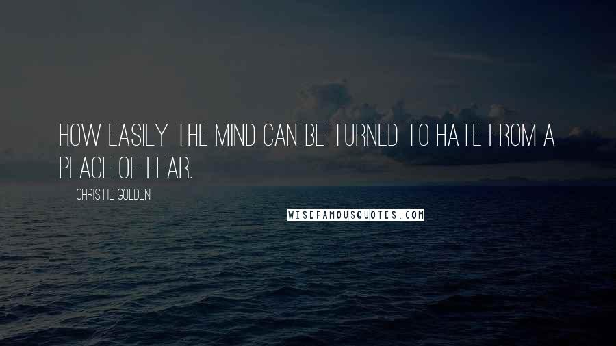 Christie Golden quotes: How easily the mind can be turned to hate from a place of fear.