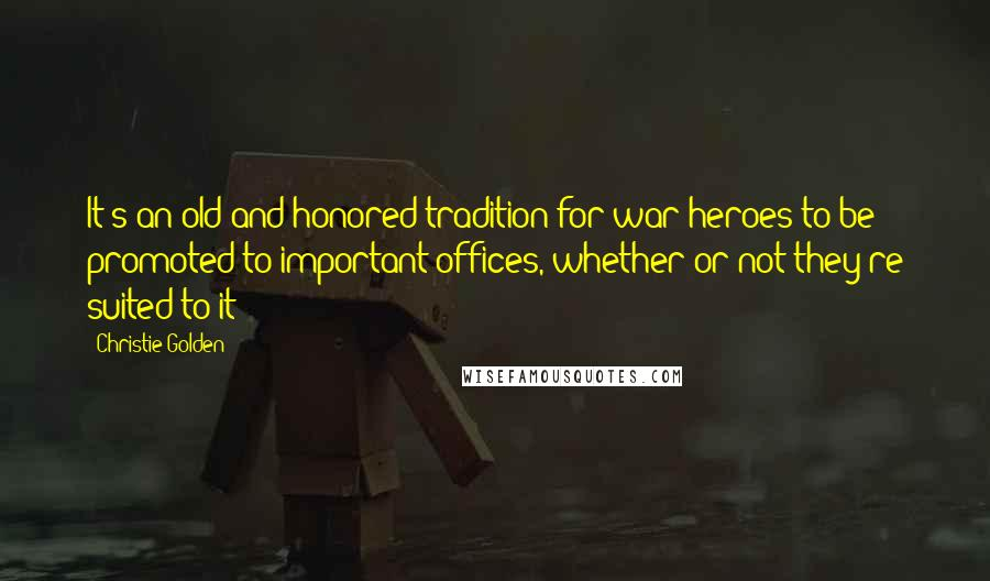 Christie Golden quotes: It's an old and honored tradition for war heroes to be promoted to important offices, whether or not they're suited to it
