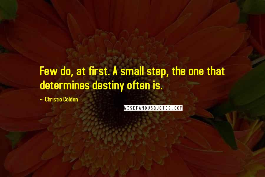 Christie Golden quotes: Few do, at first. A small step, the one that determines destiny often is.