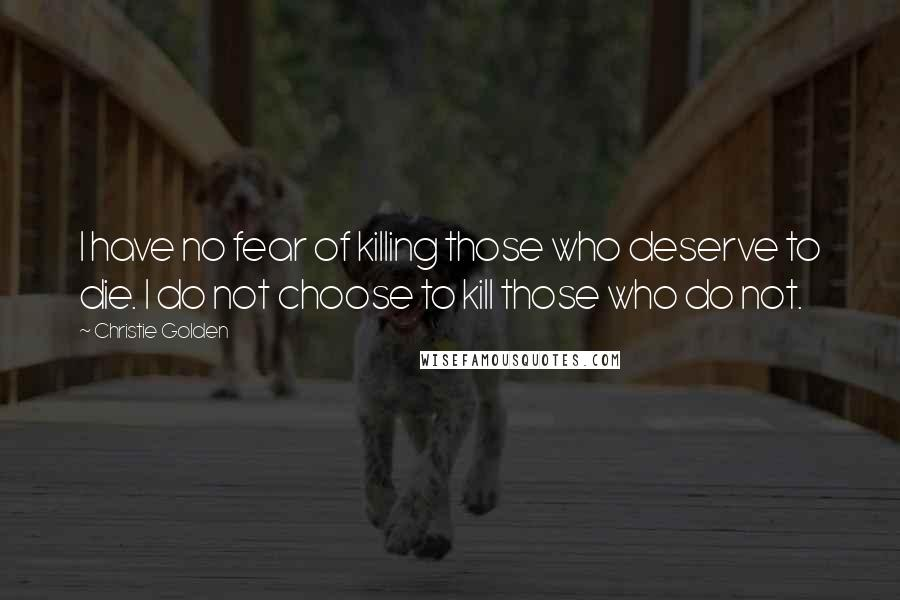 Christie Golden quotes: I have no fear of killing those who deserve to die. I do not choose to kill those who do not.