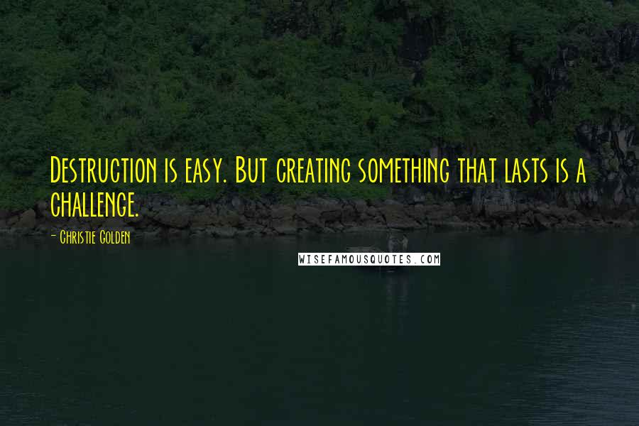 Christie Golden quotes: Destruction is easy. But creating something that lasts is a challenge.