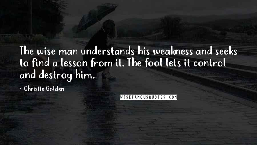 Christie Golden quotes: The wise man understands his weakness and seeks to find a lesson from it. The fool lets it control and destroy him.