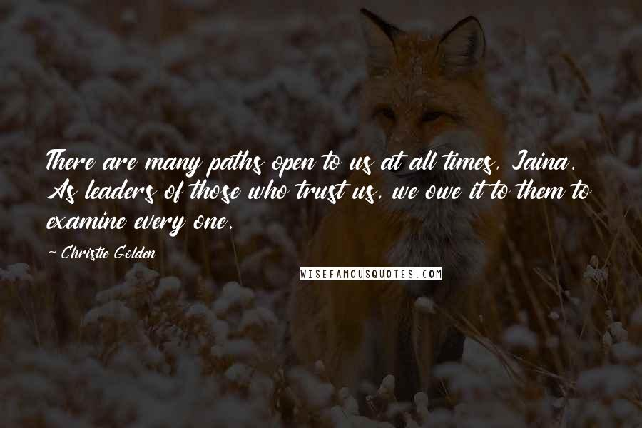 Christie Golden quotes: There are many paths open to us at all times, Jaina. As leaders of those who trust us, we owe it to them to examine every one.