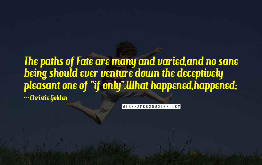 "Christie Golden quotes: The paths of Fate are many and varied,and no sane being should ever venture down the deceptively pleasant one of ""if only"".What happened,happened;"
