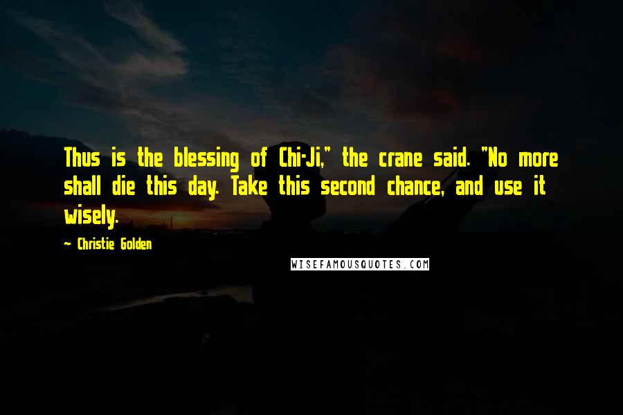 "Christie Golden quotes: Thus is the blessing of Chi-Ji,"" the crane said. ""No more shall die this day. Take this second chance, and use it wisely."