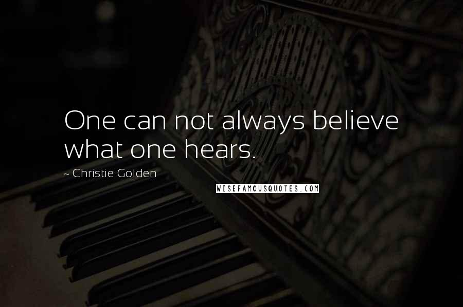 Christie Golden quotes: One can not always believe what one hears.