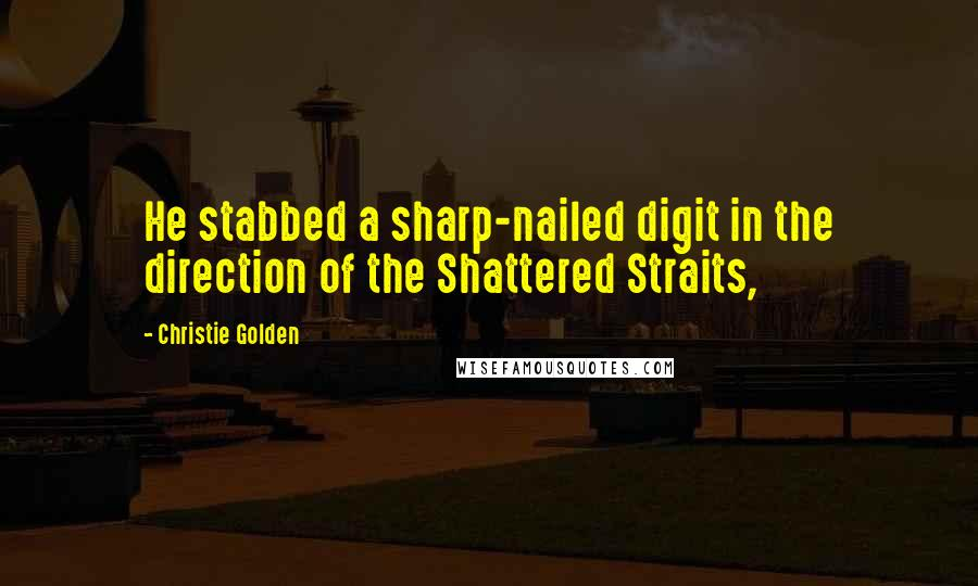 Christie Golden quotes: He stabbed a sharp-nailed digit in the direction of the Shattered Straits,