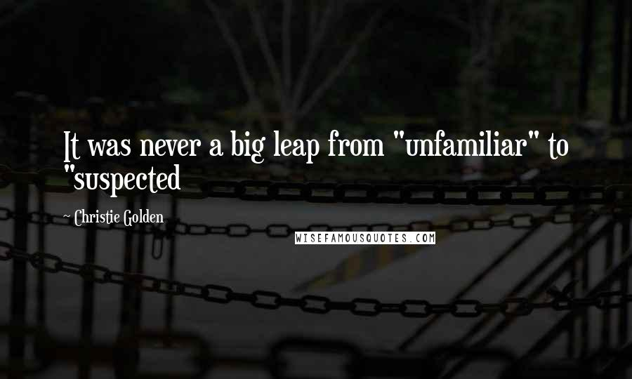 "Christie Golden quotes: It was never a big leap from ""unfamiliar"" to ""suspected"