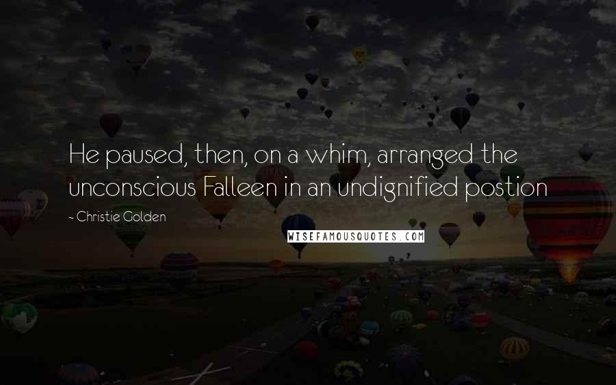 Christie Golden quotes: He paused, then, on a whim, arranged the unconscious Falleen in an undignified postion