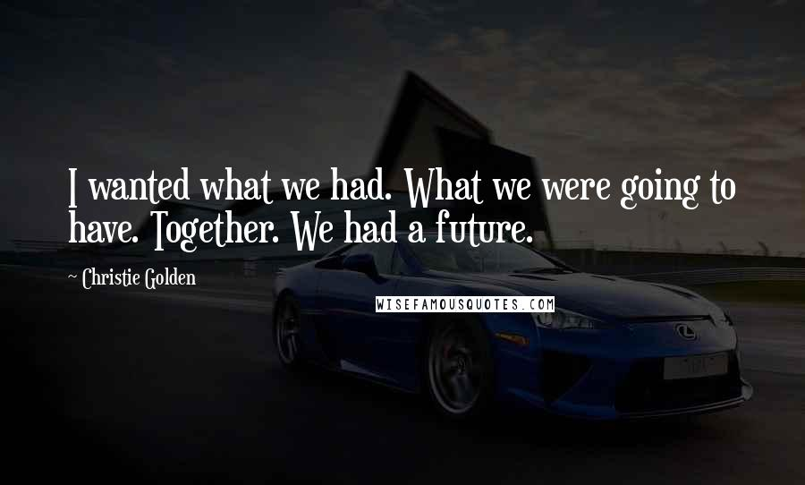 Christie Golden quotes: I wanted what we had. What we were going to have. Together. We had a future.