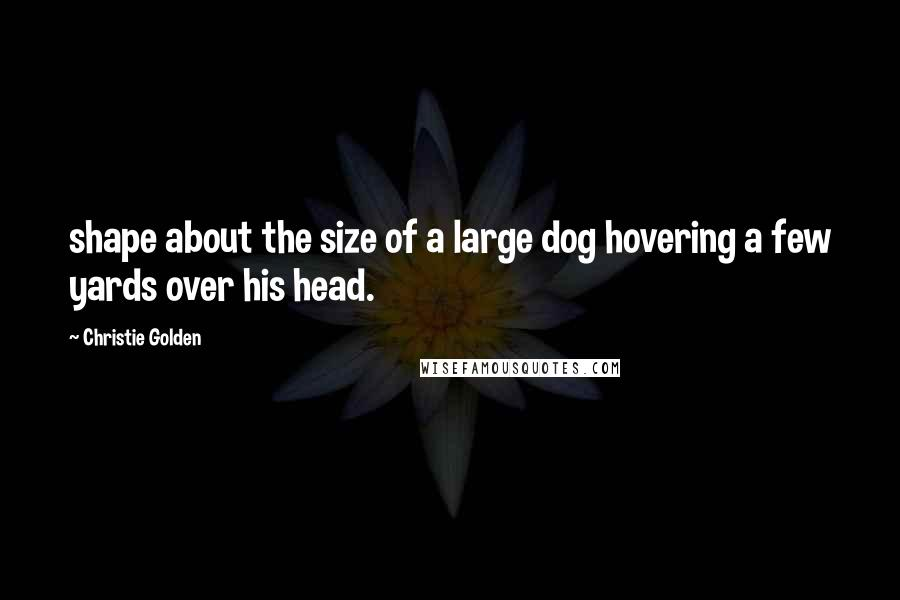 Christie Golden quotes: shape about the size of a large dog hovering a few yards over his head.