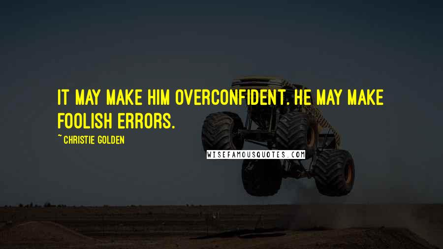 Christie Golden quotes: It may make him overconfident. He may make foolish errors.