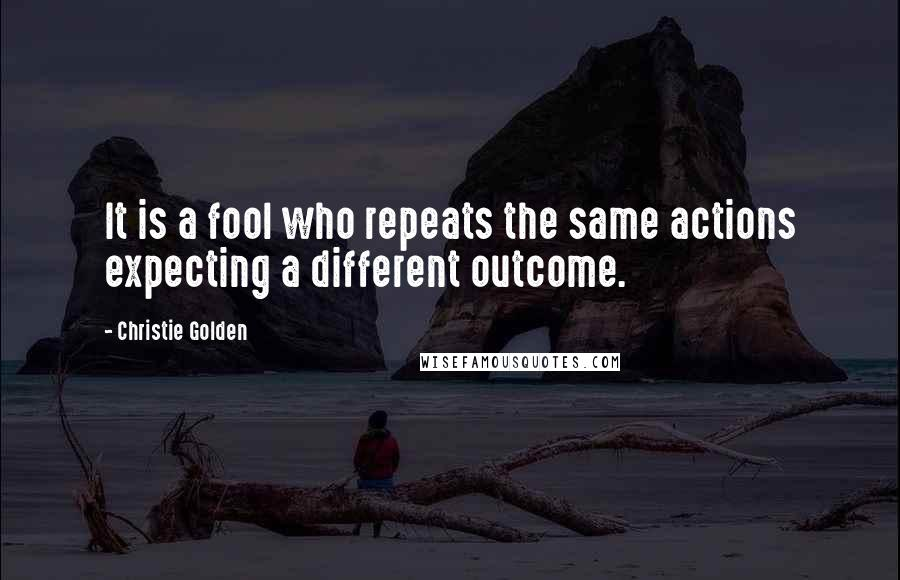 Christie Golden quotes: It is a fool who repeats the same actions expecting a different outcome.