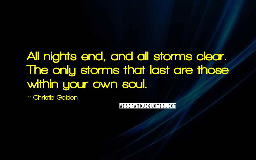 Christie Golden quotes: All nights end, and all storms clear. The only storms that last are those within your own soul.
