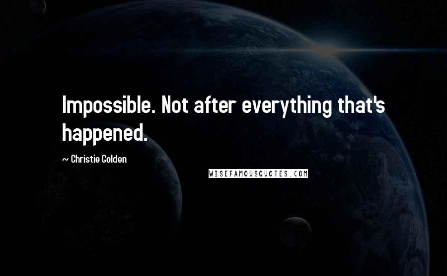 Christie Golden quotes: Impossible. Not after everything that's happened.