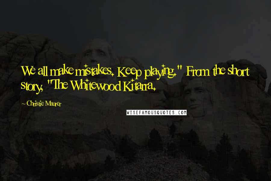 "Christie Maurer quotes: We all make mistakes. Keep playing."" From the short story, ""The Whitewood Kitarra."