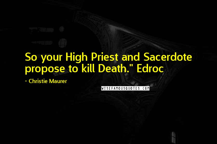 "Christie Maurer quotes: So your High Priest and Sacerdote propose to kill Death."" Edroc"