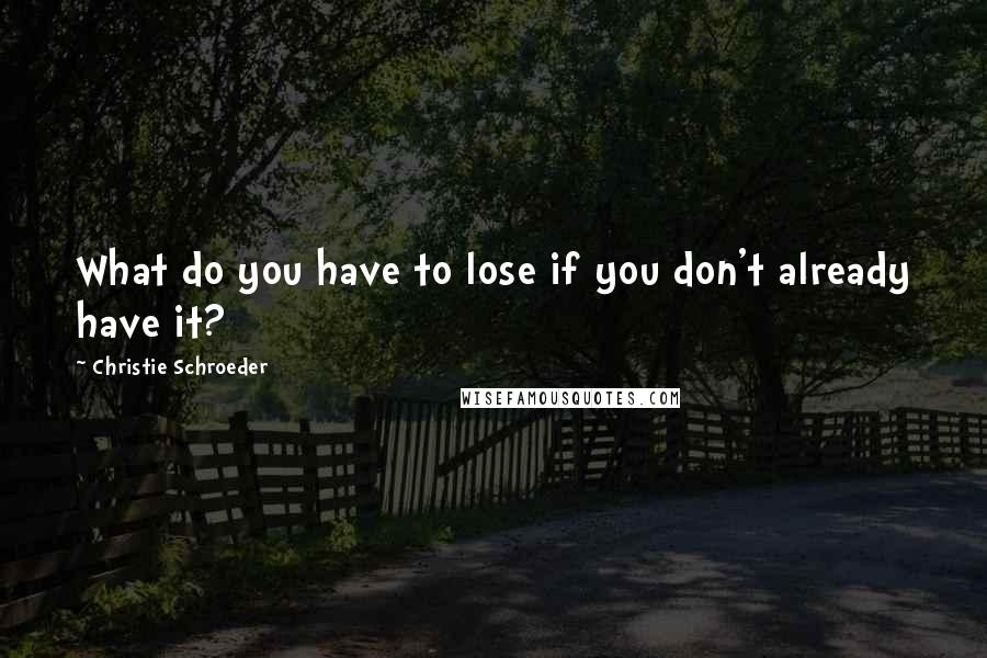 Christie Schroeder quotes: What do you have to lose if you don't already have it?