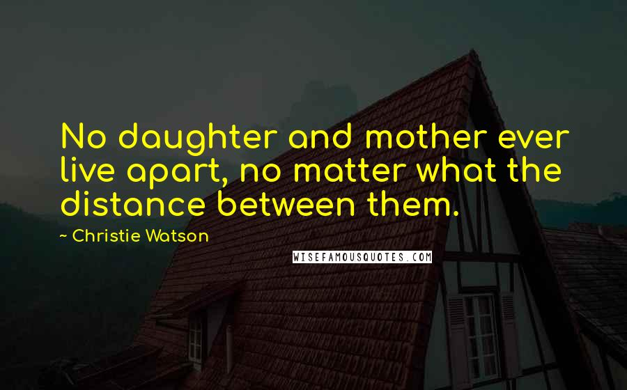 Christie Watson quotes: No daughter and mother ever live apart, no matter what the distance between them.