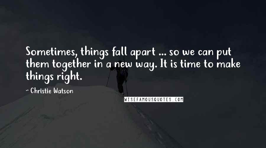 Christie Watson quotes: Sometimes, things fall apart ... so we can put them together in a new way. It is time to make things right.