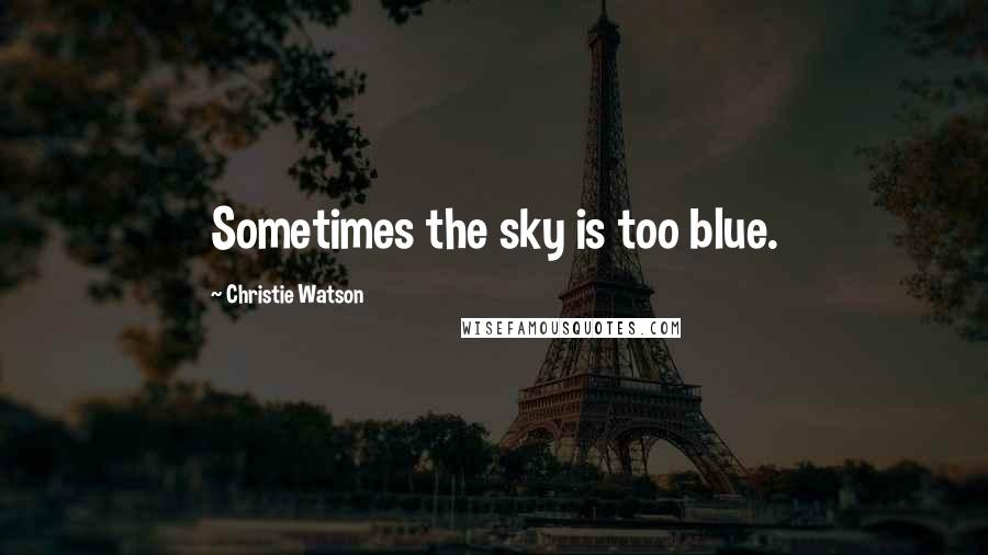 Christie Watson quotes: Sometimes the sky is too blue.