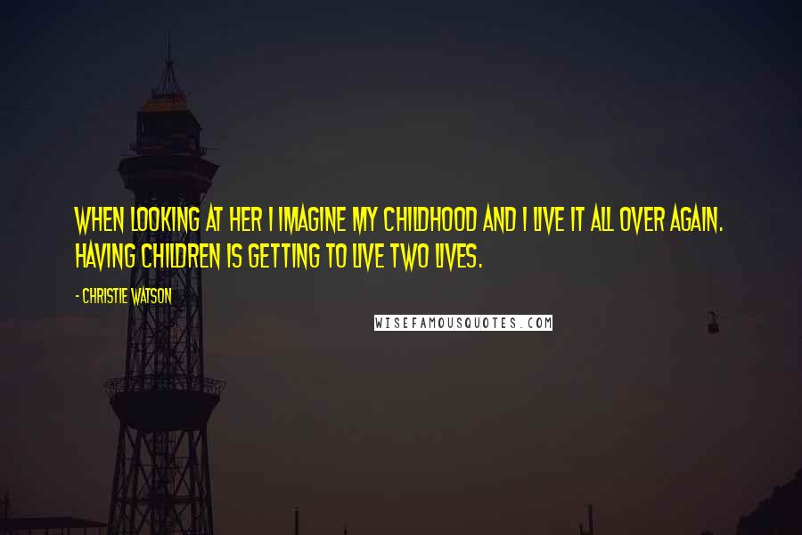 Christie Watson quotes: When looking at her I imagine my childhood and I live it all over again. Having children is getting to live two lives.