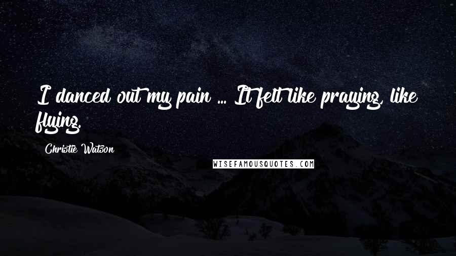 Christie Watson quotes: I danced out my pain ... It felt like praying, like flying.