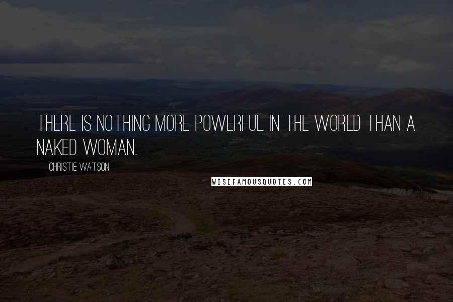 Christie Watson quotes: There is nothing more powerful in the world than a naked woman.