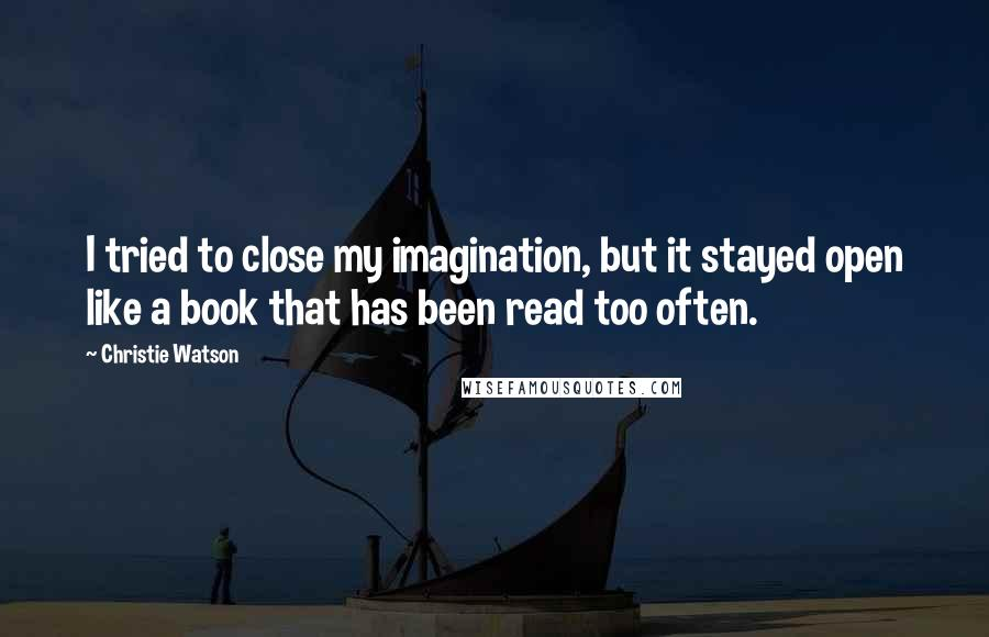 Christie Watson quotes: I tried to close my imagination, but it stayed open like a book that has been read too often.