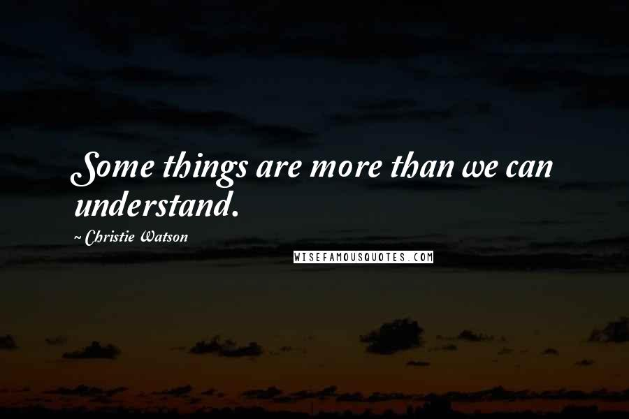 Christie Watson quotes: Some things are more than we can understand.