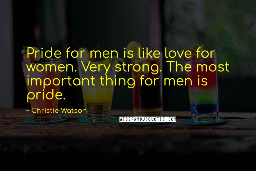 Christie Watson quotes: Pride for men is like love for women. Very strong. The most important thing for men is pride.