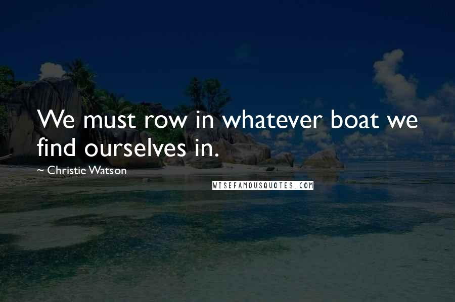 Christie Watson quotes: We must row in whatever boat we find ourselves in.