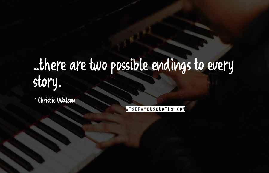 Christie Watson quotes: ..there are two possible endings to every story.