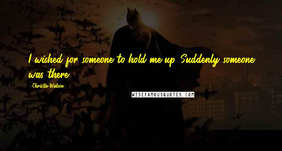 Christie Watson quotes: I wished for someone to hold me up. Suddenly someone was there.