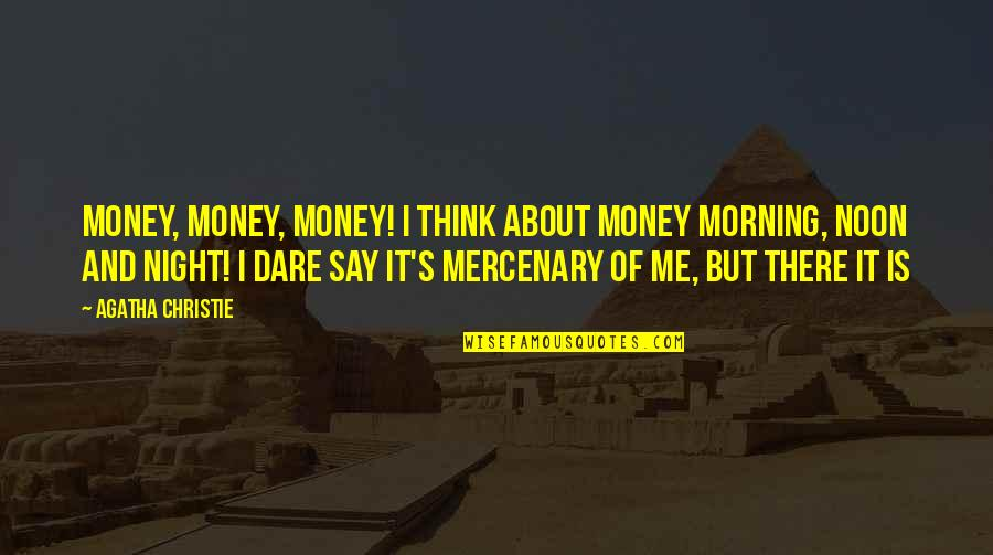 Christie's Quotes By Agatha Christie: Money, money, money! I think about money morning,