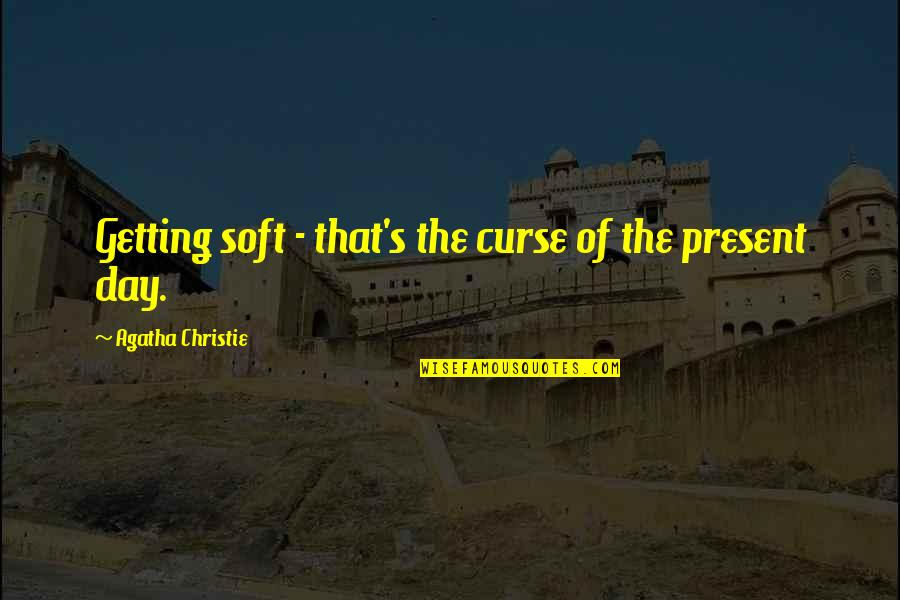 Christie's Quotes By Agatha Christie: Getting soft - that's the curse of the