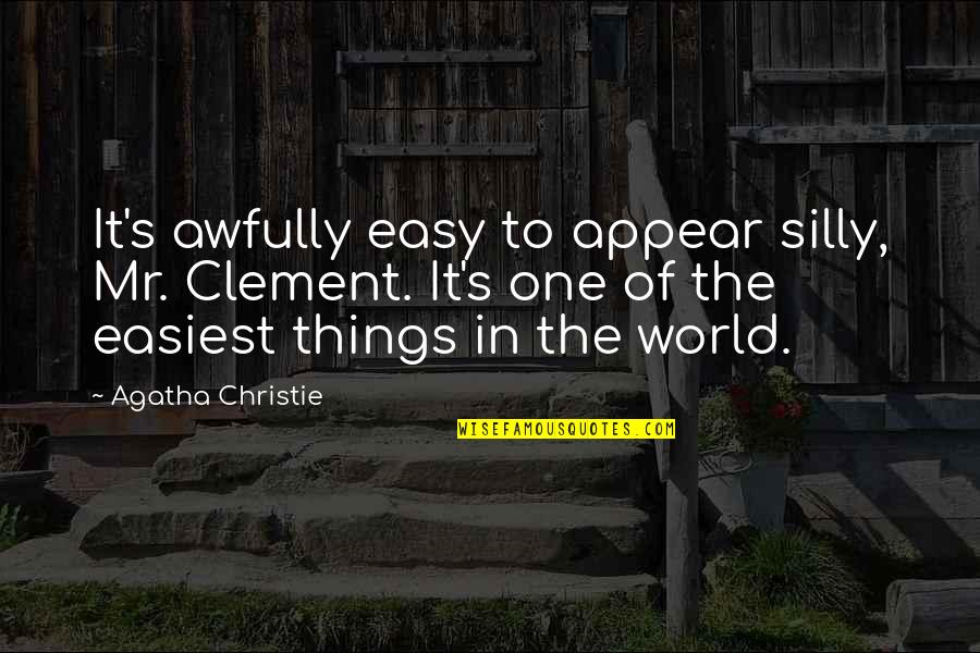 Christie's Quotes By Agatha Christie: It's awfully easy to appear silly, Mr. Clement.