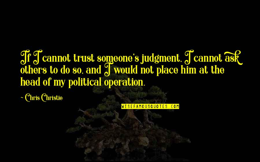 Christie's Quotes By Chris Christie: If I cannot trust someone's judgment, I cannot