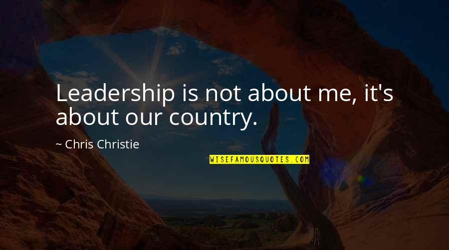 Christie's Quotes By Chris Christie: Leadership is not about me, it's about our