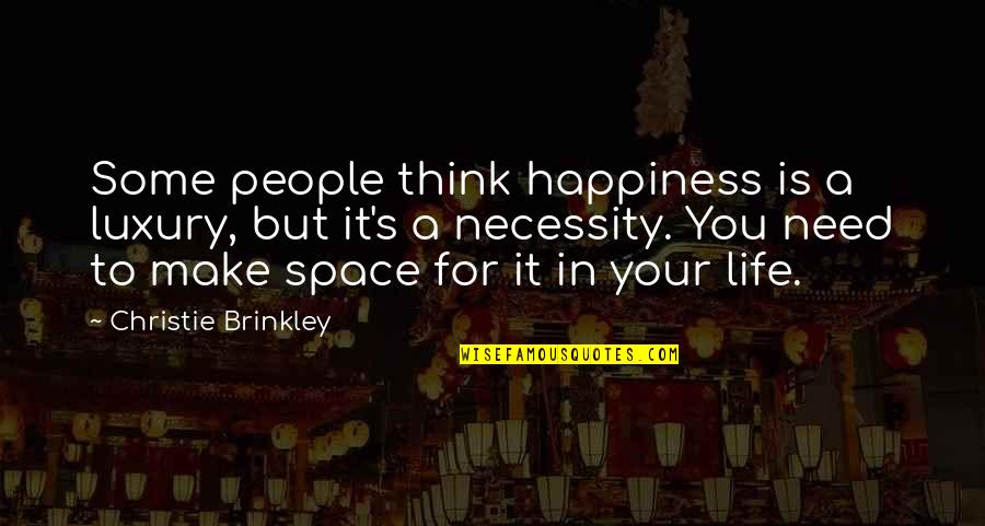Christie's Quotes By Christie Brinkley: Some people think happiness is a luxury, but