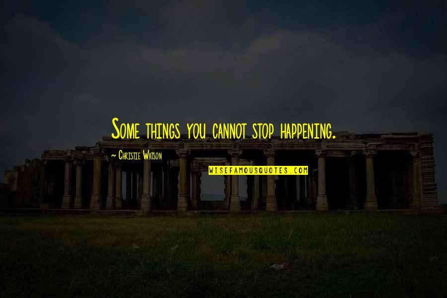Christie's Quotes By Christie Watson: Some things you cannot stop happening.