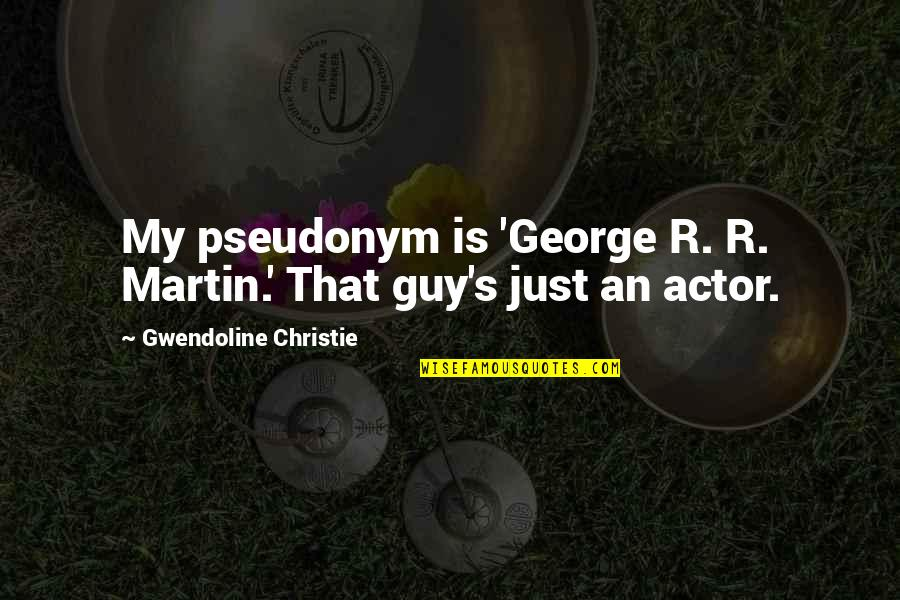Christie's Quotes By Gwendoline Christie: My pseudonym is 'George R. R. Martin.' That