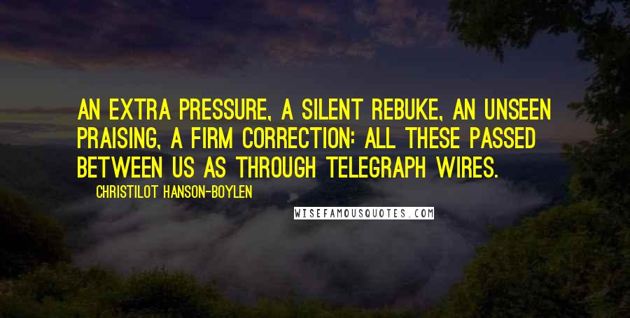 Christilot Hanson-Boylen quotes: An extra pressure, a silent rebuke, an unseen praising, a firm correction: all these passed between us as through telegraph wires.